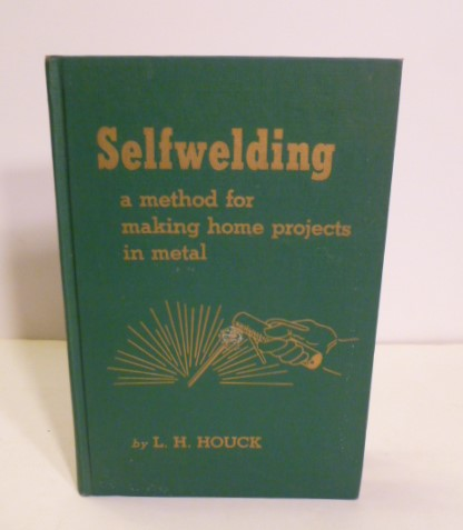 Selfwelding: A Method for Making Home Projects in Metal. L. H. Houck.