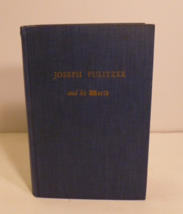 Joseph Pulitzer and His World. JAmes Wyman Barrett.