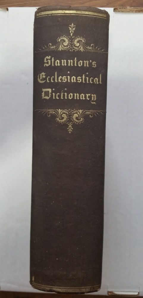 An Ecclesiastical Dictionary, Containing Definitions....Pertaining To The History, Ritual, Discipline, Worship, Ceremonies, And Usages Of The Christian Church. Rev. William Staunton.