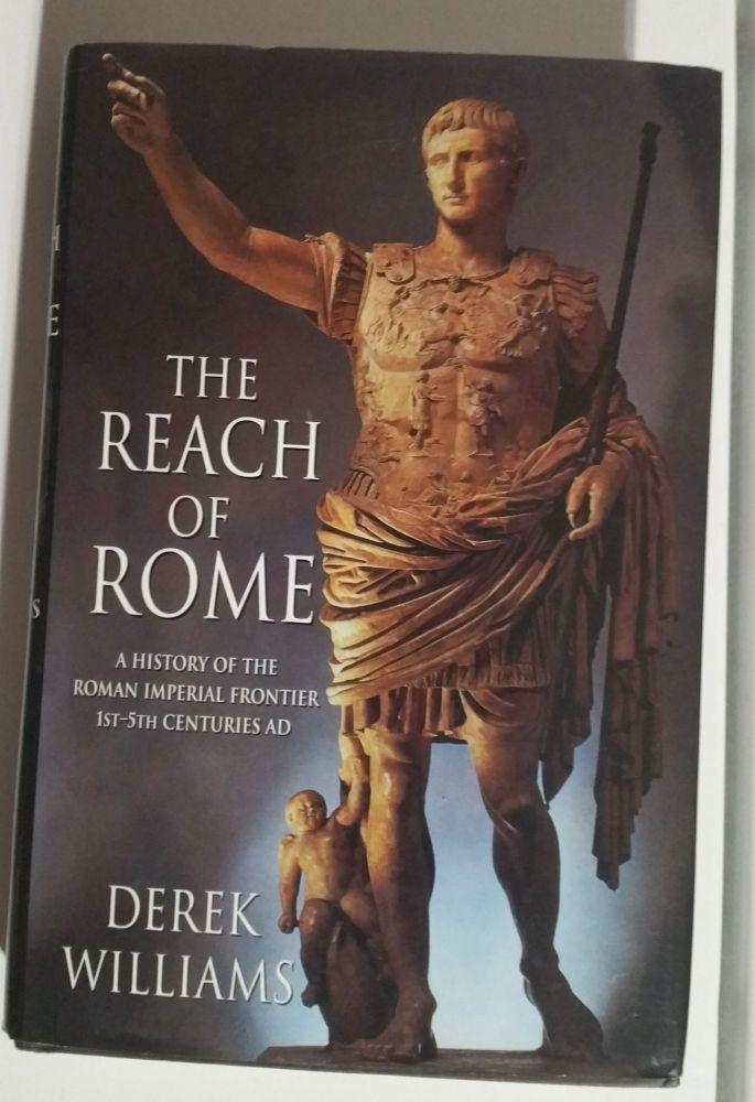 The Reach of Rome. A History of the Roman Imperial Frontier 1st - 5th Centuries AD. Derek Williams.