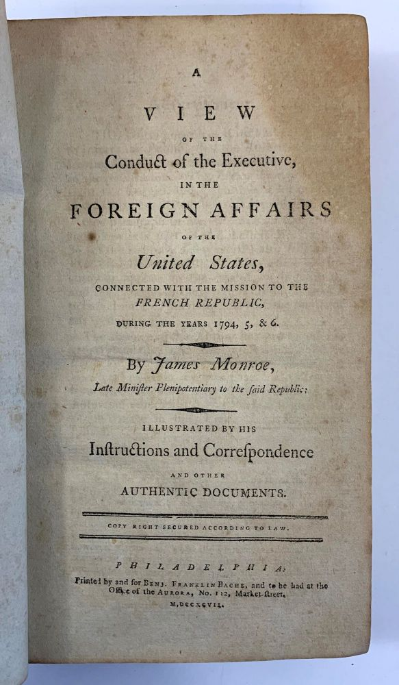 A View Of The Conduct Of The Executive, In The Foreign Affairs Of The United States, Connected With The Mission To The French Republic, During The Years 1794, 5, & 6....Illustrated By His Instructions And Correspondence And Other Authentic Documents. James Monroe.