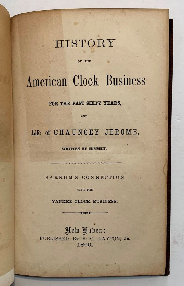 History of the American Clock Business For The Past Sixty Years, and Life of Chauncey Jerome, Written By Himself. Barnum's Connection With The Yankee Clock Business. Chauncey Jerome.