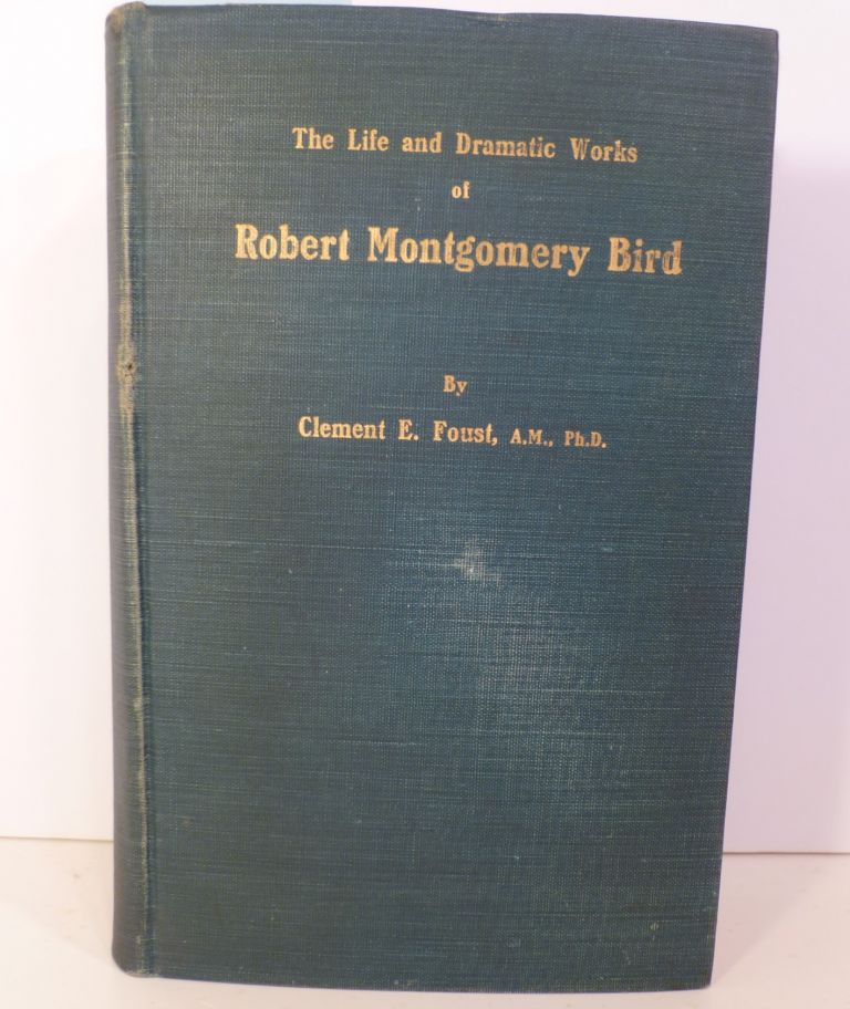 The Life And Dramatic Works Of Robert Montgomery Bird. Clement E. Foust.