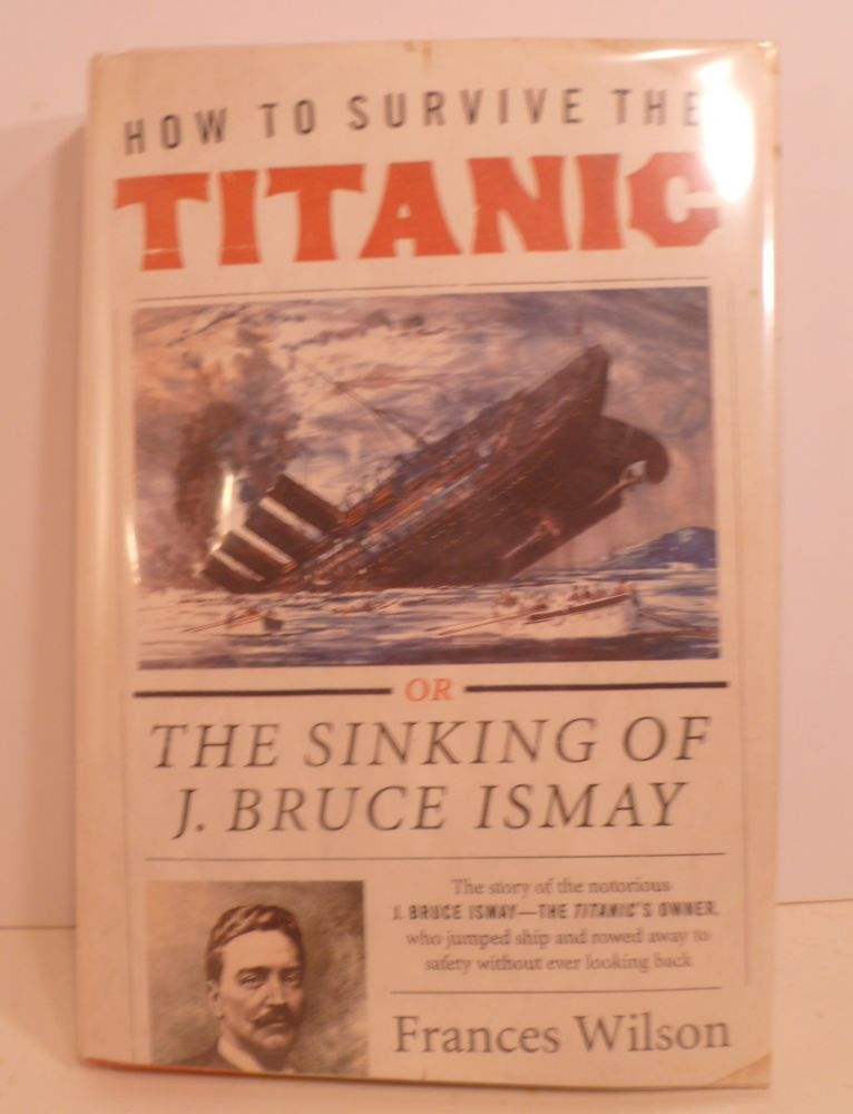 How To Survive The Titanic. The Sinking of J. Bruce Ismay. Frances Wilson.