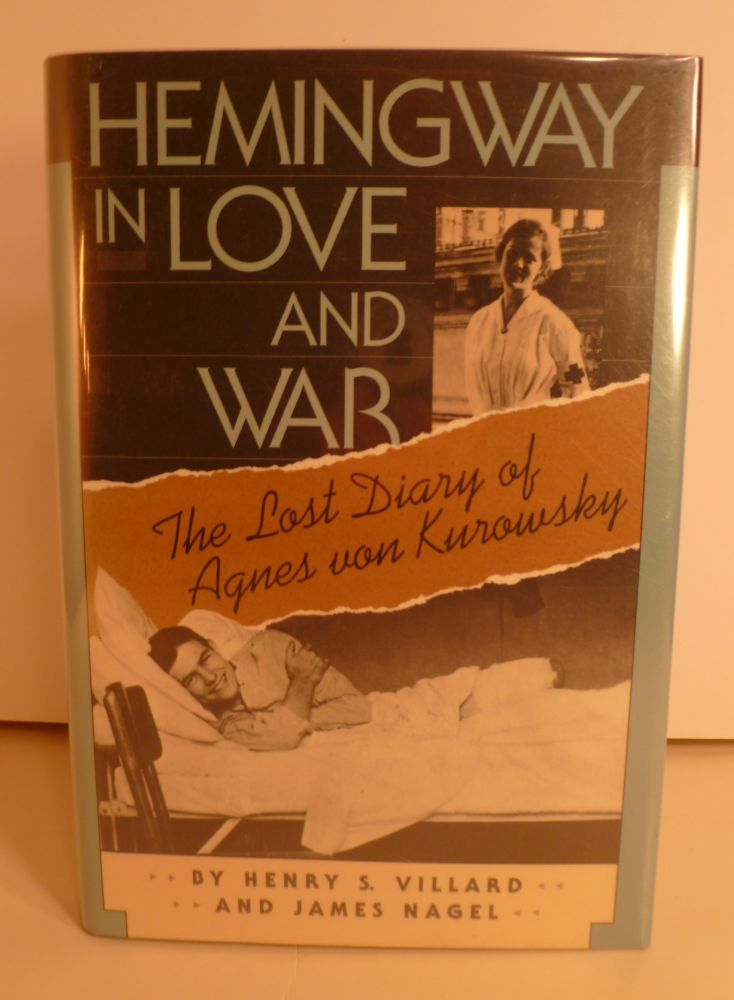 Hemingway In Love And War. The Lost Diaryof Agnes Von Kurowsky, Her Letters, and Correspondence of Ernest Hemingway. Henry Serrano Villard, James Nagel.