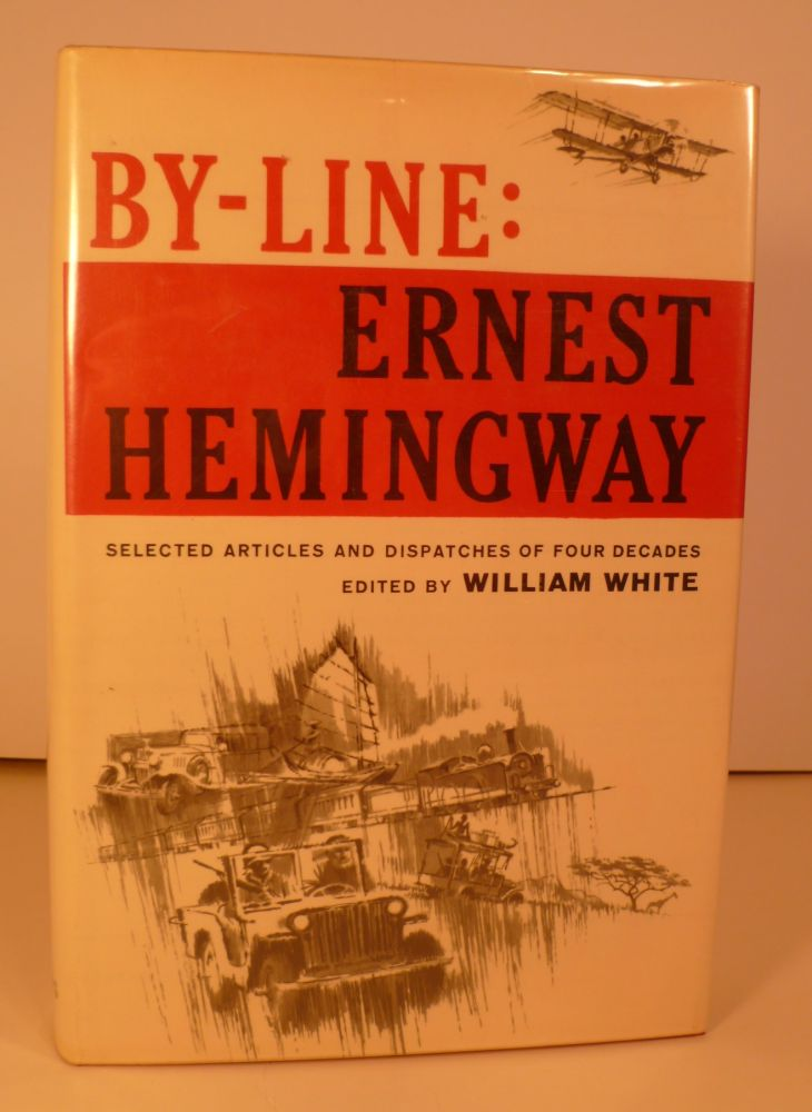 By-Line Ernest Hemingway. Selected Articles and Dispatches of Four Decades. Edited By William White. Ernest Hemingway.