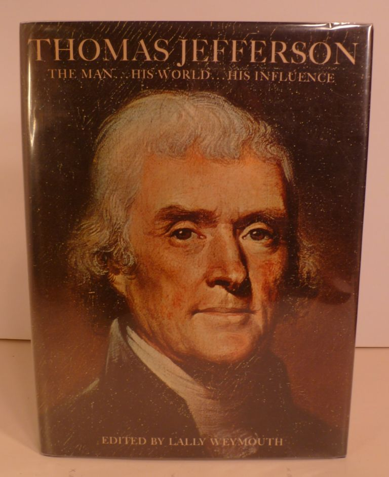Thomas Jefferson the Man, His World, His Influence. Lally Weymouth.
