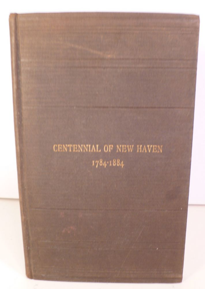 The Hundredth Anniversary of the City of New Haven, with the Oration By Thomas Rutherford Bacon July 4, 1884. Also a Paper on New Haven in 1784, By Franklin Bowditch Dexter. Thomas Rutherford Bacon, Franklin Bowditch Dexter.