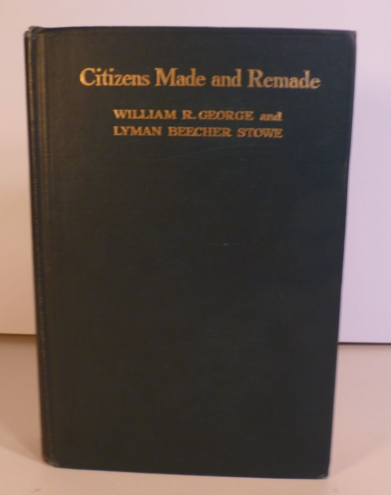 Citizens Made and Remade. An Interpretation of the Significance and Influence of George Junior Republics. William R. George, Lyman Beecher Stowe.