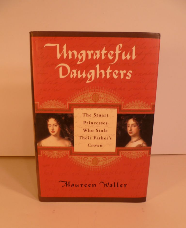 The Ungrateful Daughters: The Stuart Princesses Who Stole Their Father's Crown. Maureen Waller.