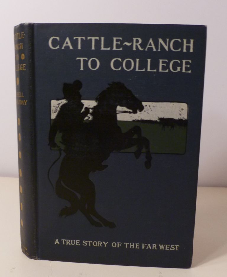 CATTLE RANCH TO COLLEGE : The True Tale Of A Boy's Adentures In The Far West. Russel Doubleday.