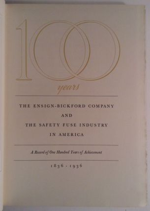 100 Years. The Ensign-Bickford Company And The Safety Fuse Industry In America. A Record Of One Hundred Years Achievement 1836 - 1936