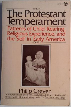 The Protestant Temperament. Patterns Of Child-Rearing, Religious Experience, And The Self In Early America. Philip Greven.