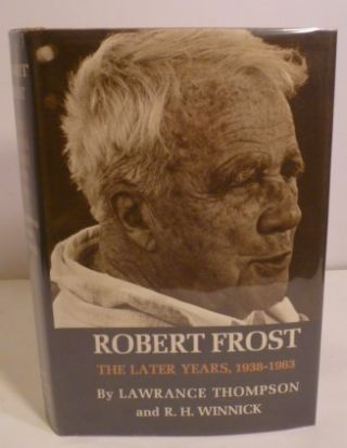 Robert Frost the Later Years, 1938-1963. Lawrance Thompson, R. H. Winnick