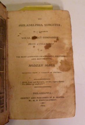 The Philadelphia Songsters; Or A Complete Vocal Pocket Companion: Being A Collection Of The Most Approved Anacreontic, Political and Sentimental Modern Songs. Selected from a Variety of Volumes