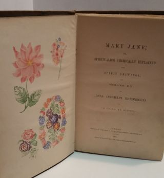 """Mary Jane; Or, Spiritualism Chemically Explained With Spirit Drawings. Also Essays By, And Ideas (Perhaps Eroneous) of, """"A Child At School."""""""