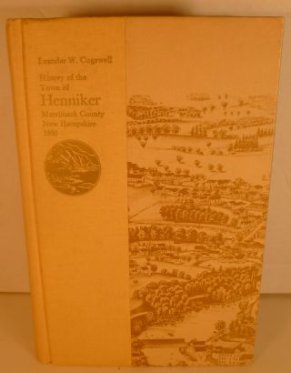History of the Town of Henniker, Merrimack County, New Hampshire. Leander W. Cogswell