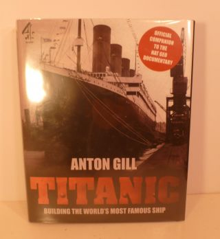 Titanic Building the World's Most Famous Ship. Anton Gill