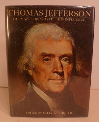 Thomas Jefferson the Man, His World, His Influence. Lally Weymouth