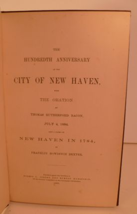The Hundredth Anniversary of the City of New Haven, with the Oration By Thomas Rutherford Bacon July 4, 1884. Also a Paper on New Haven in 1784, By Franklin Bowditch Dexter.