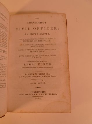 The Connecticut Civil Officer. In Three Parts Powers of Duties Justices of the Peace, Constables, & Select Men