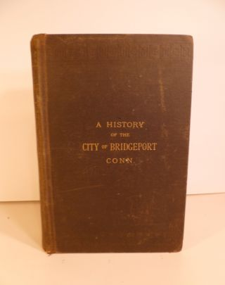 A History of the City of Bridgeport Connecticut. Rev. Samuel Orcutt