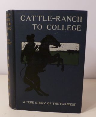 CATTLE RANCH TO COLLEGE : The True Tale Of A Boy's Adentures In The Far West. Russel Doubleday