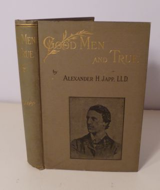 Good Men And True. Biographies Of Workers In The Fields Of Beneficence And Benevolence. Alexander...