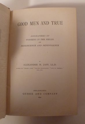 Good Men And True. Biographies Of Workers In The Fields Of Beneficence And Benevolence.