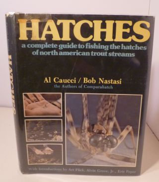 Hatches. A Complete Guide To Fishing The Hatches Of North American Trout Streams. Al Caucci, Bob...