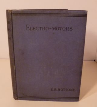Electro-Motors: How Made And How Used. A Handbook For Amateurs and Practical Men. S. R. Bottone