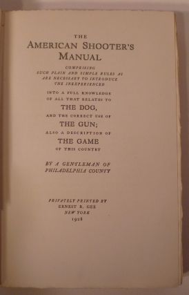The American Shooter's Manual. Comprising Such Plain And Simple Rules As Are Necessary To Introduce The Inexperienced Into A Full Knowledge Of All That Relates To The Dog, And The Correct Use Of The Gun; Also A Description Of The Game Of This Country.