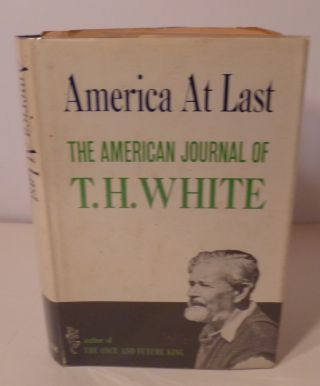AMERICA AT LAST- The American Journal Of T. H. WHITE. T. H. White