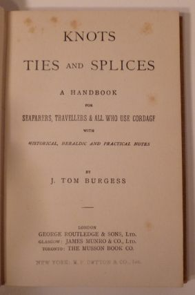 Knots Ties and Splices. A Handbook For Seafarers, Travellers & All Who Use Cordage. With Historical, Heraldic And Practical Notes.